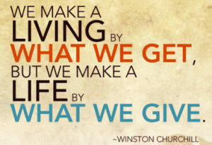 We make a living by what we get, but we make a life by what we give. {Winston Churchill}